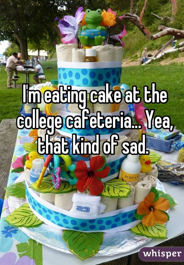 I'm eating cake at the college cafeteria... Yea, that kind of sad.