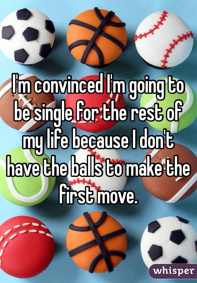 I'm convinced I'm going to be single for the rest of my life because I don't have the balls to make the first move.