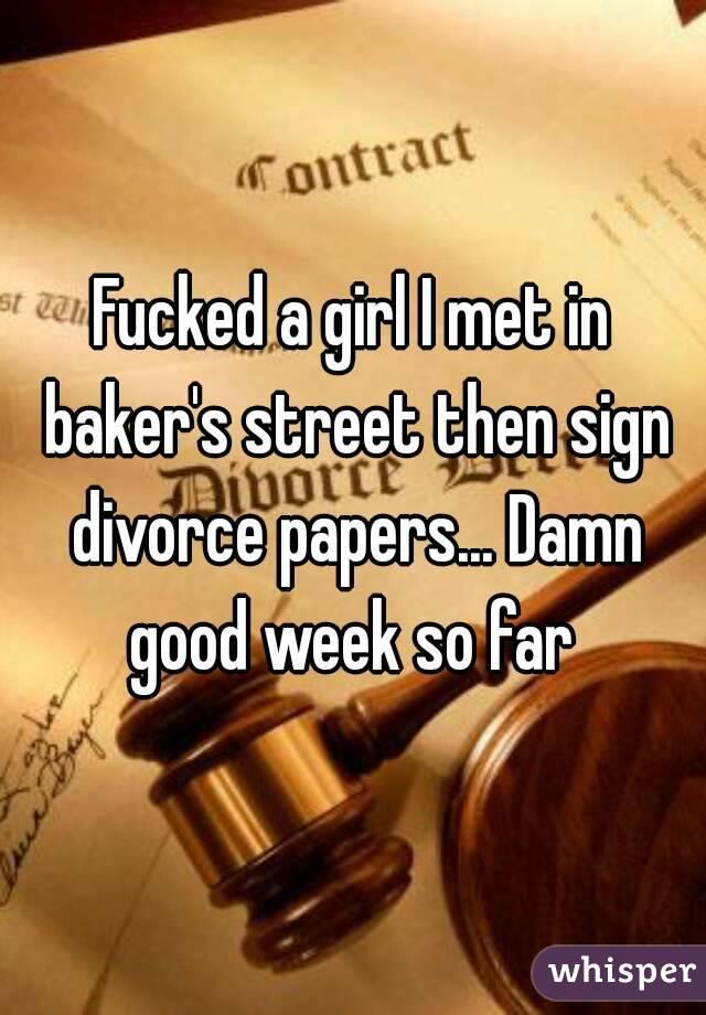 Fucked a girl I met in baker's street then sign divorce papers... Damn good week so far