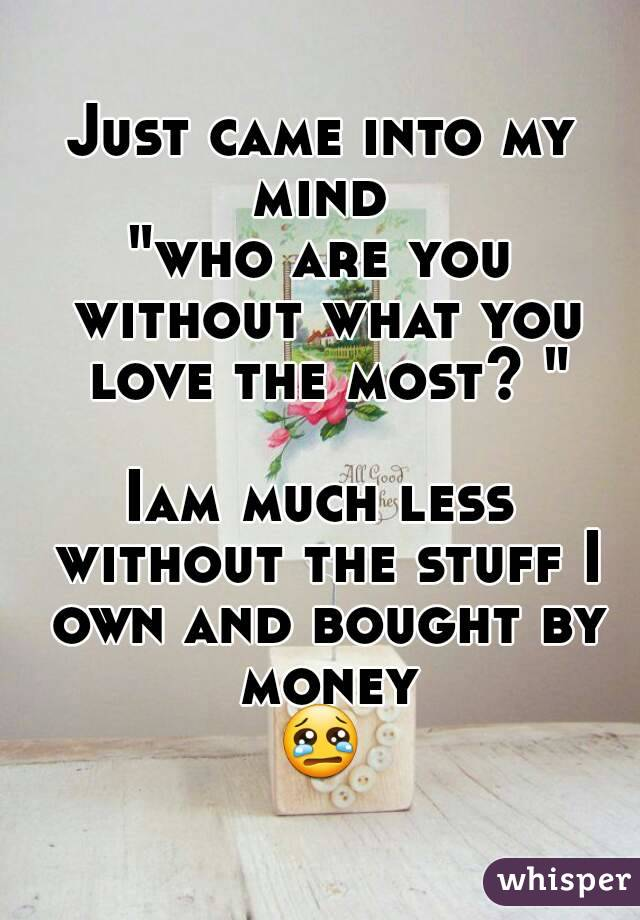 """Just came into my mind  """"who are you without what you love the most? """"  Iam much less without the stuff I own and bought by money 😢"""