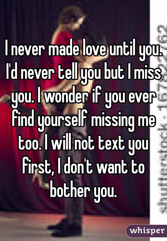I never made love until you. I'd never tell you but I miss you. I wonder if you ever find yourself missing me too. I will not text you first, I don't want to bother you.