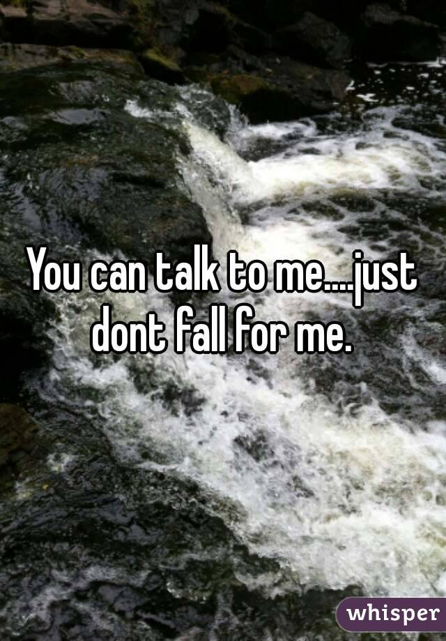 You can talk to me....just dont fall for me.