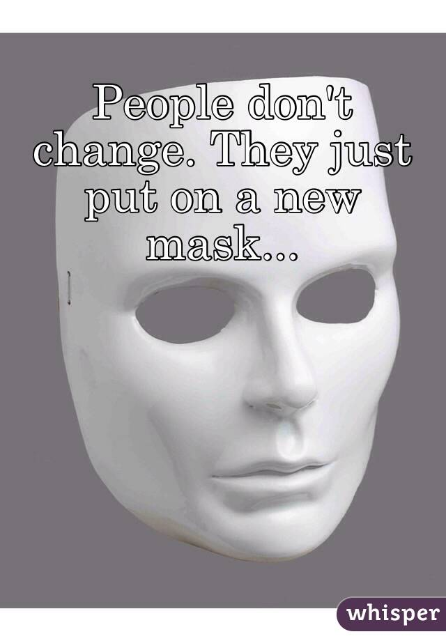 People don't change. They just put on a new mask...