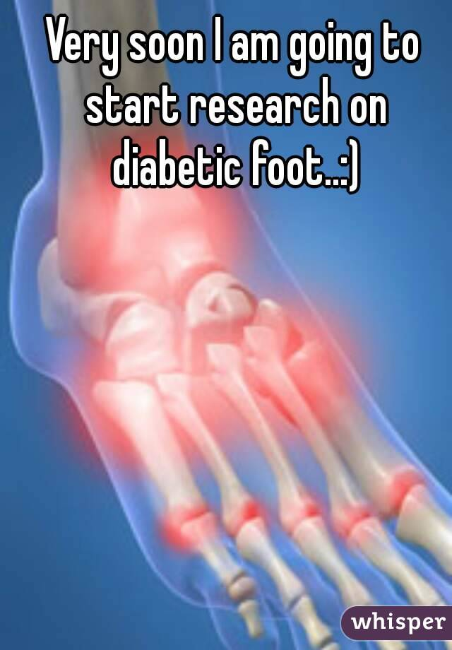 Very soon I am going to start research on diabetic foot..:)