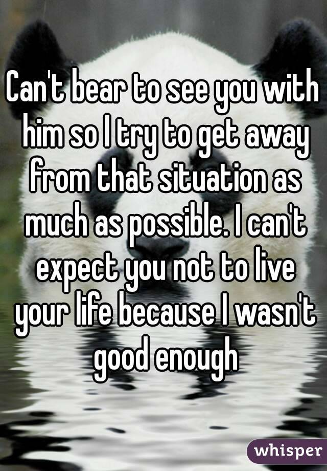 Can't bear to see you with him so I try to get away from that situation as much as possible. I can't expect you not to live your life because I wasn't good enough