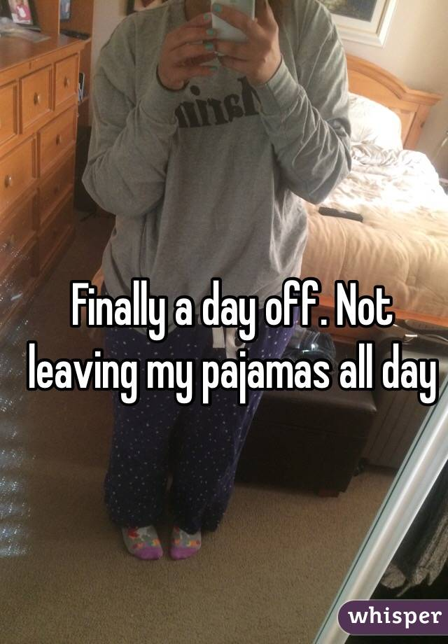 Finally a day off. Not leaving my pajamas all day
