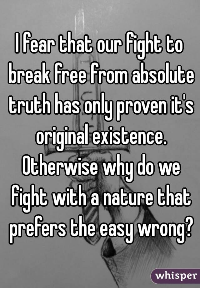 I fear that our fight to break free from absolute truth has only proven it's original existence. Otherwise why do we fight with a nature that prefers the easy wrong?