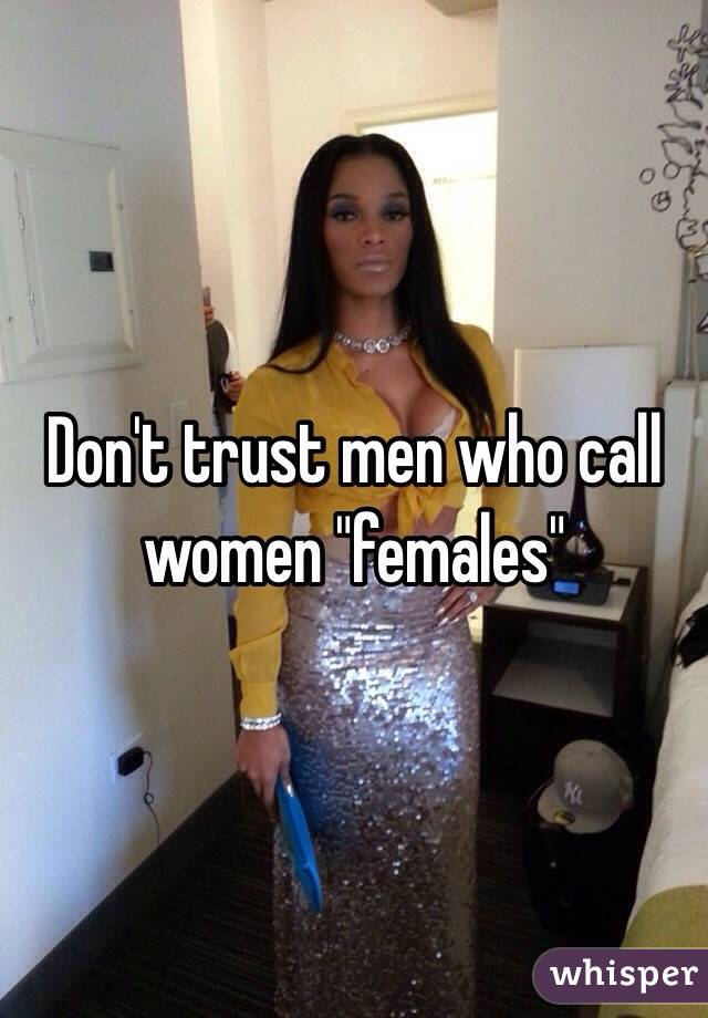 "Don't trust men who call women ""females"""