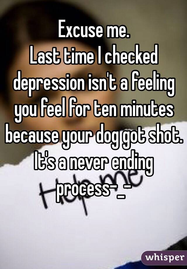 Excuse me. Last time I checked depression isn't a feeling you feel for ten minutes because your dog got shot. It's a never ending process-_-
