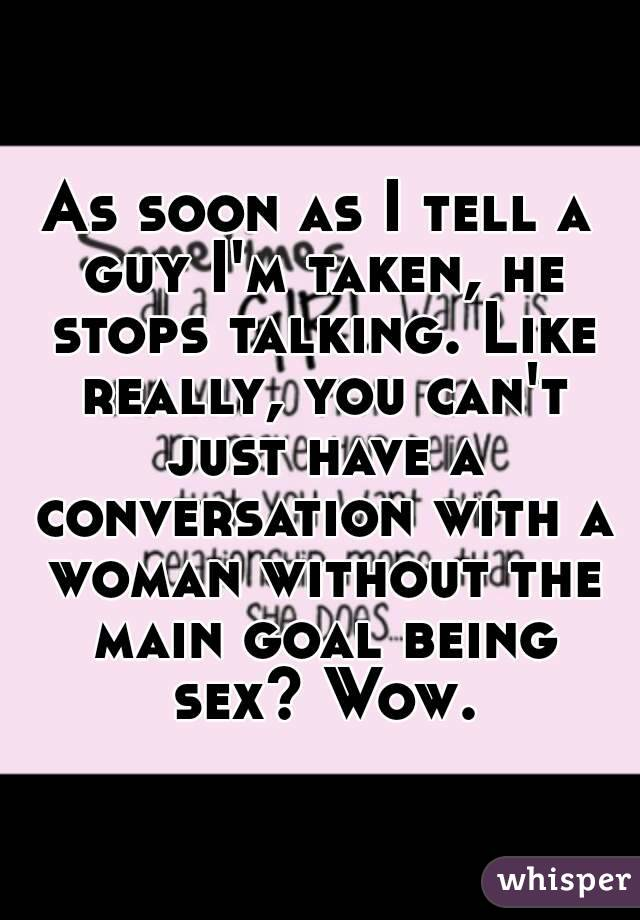 As soon as I tell a guy I'm taken, he stops talking. Like really, you can't just have a conversation with a woman without the main goal being sex? Wow.
