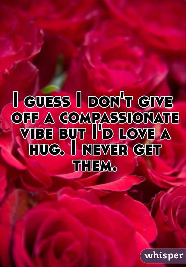 I guess I don't give off a compassionate vibe but I'd love a hug. I never get them.