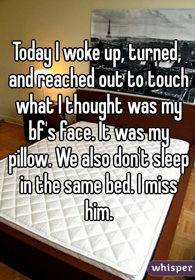 Today I woke up, turned, and reached out to touch what I thought was my bf's face. It was my pillow. We also don't sleep in the same bed. I miss him.