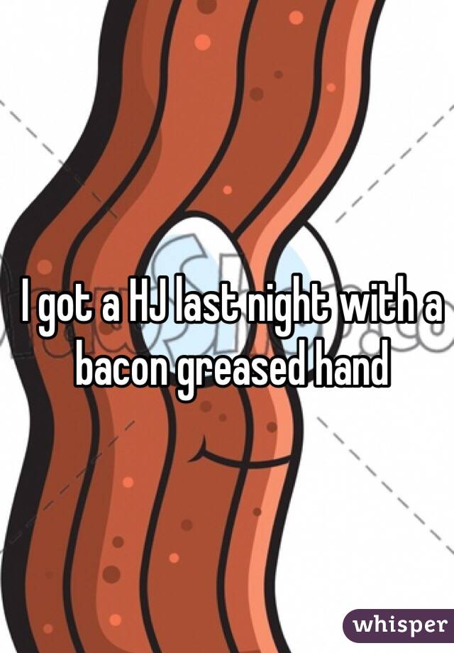 I got a HJ last night with a bacon greased hand