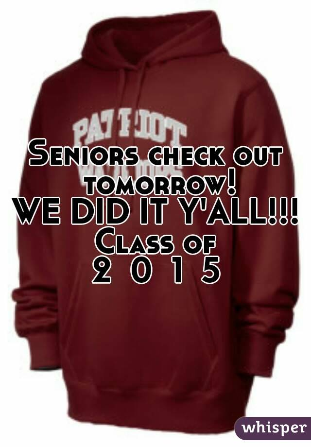 Seniors check out tomorrow! WE DID IT Y'ALL!!! Class of 2  0  1  5