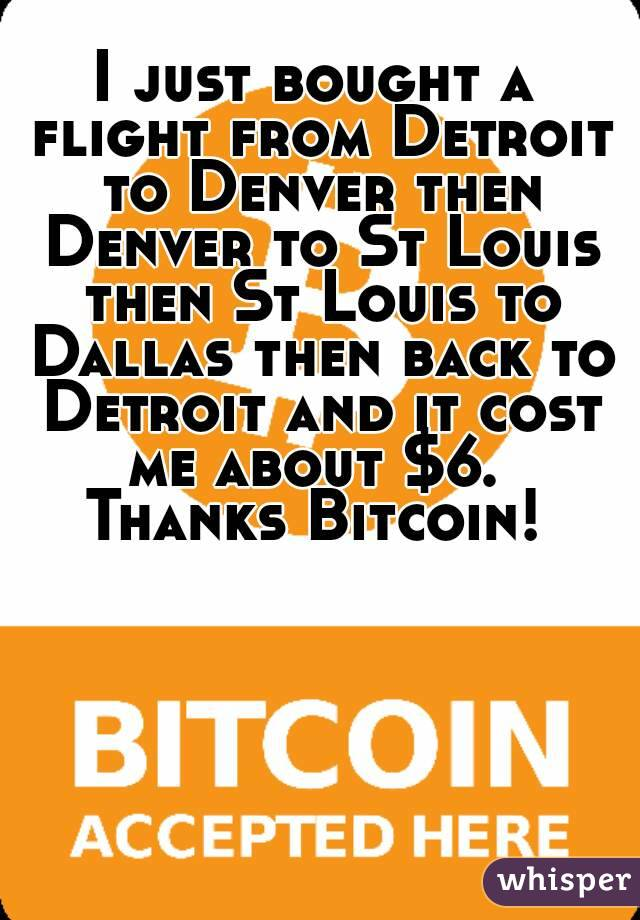I just bought a flight from Detroit to Denver then Denver to St Louis then St Louis to Dallas then back to Detroit and it cost me about $6.  Thanks Bitcoin!