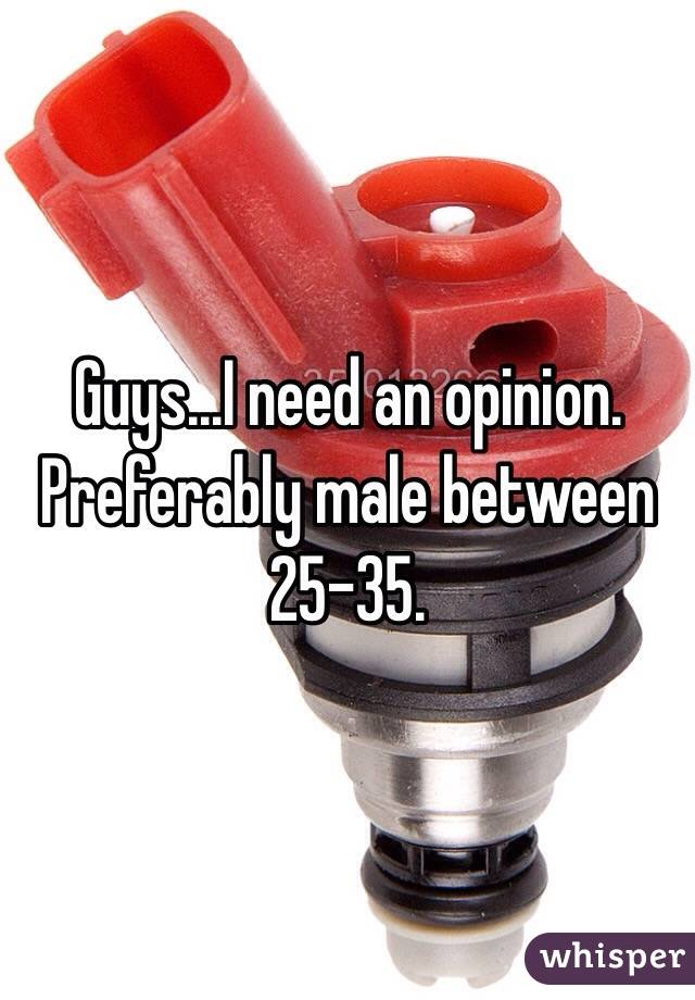 Guys...I need an opinion.  Preferably male between 25-35.