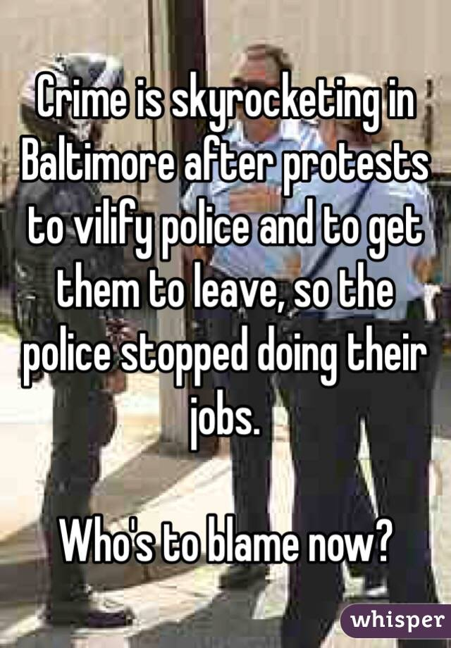 Crime is skyrocketing in Baltimore after protests to vilify police and to get them to leave, so the police stopped doing their jobs.  Who's to blame now?