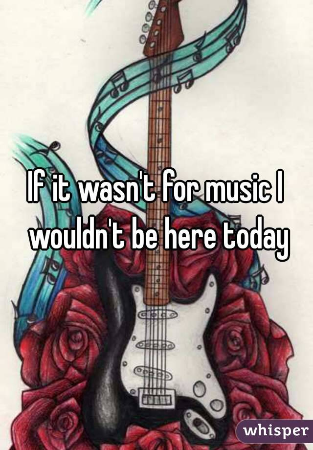 If it wasn't for music I wouldn't be here today