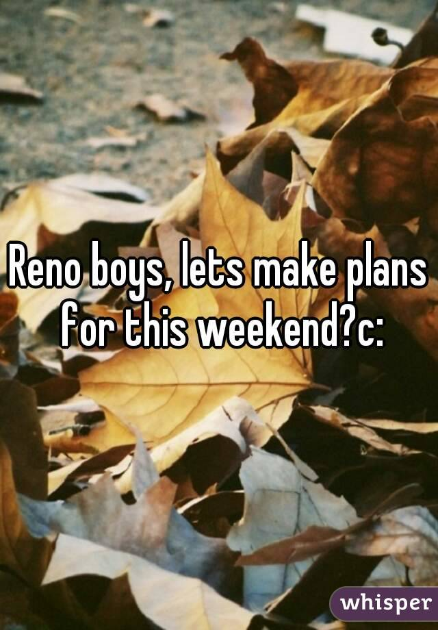 Reno boys, lets make plans for this weekend?c: