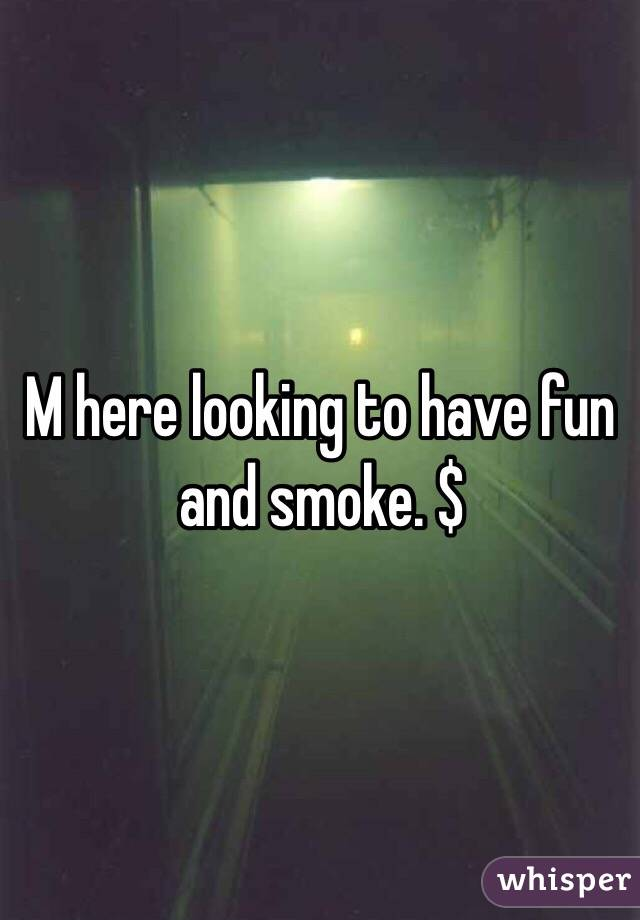 M here looking to have fun and smoke. $