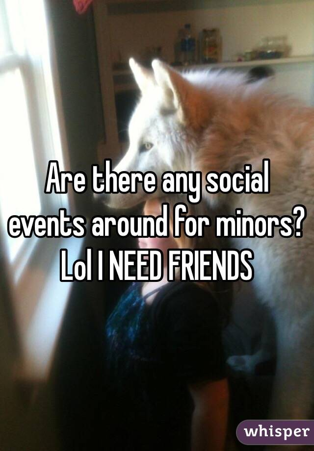 Are there any social events around for minors? Lol I NEED FRIENDS
