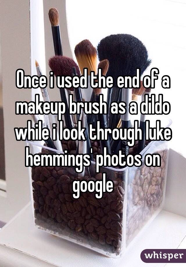Once i used the end of a makeup brush as a dildo while i look through luke hemmings' photos on google