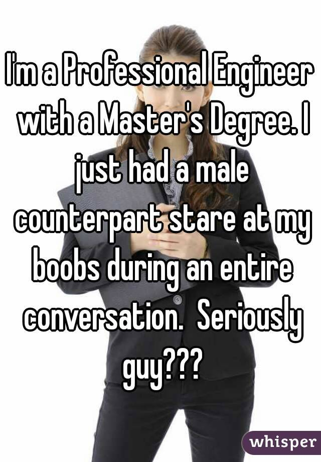 I'm a Professional Engineer with a Master's Degree. I just had a male counterpart stare at my boobs during an entire conversation.  Seriously guy???