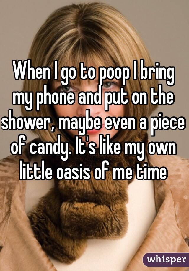 When I go to poop I bring my phone and put on the shower, maybe even a piece of candy. It's like my own little oasis of me time