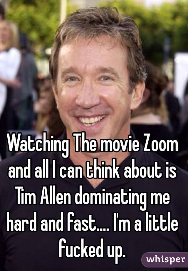 Watching The movie Zoom and all I can think about is Tim Allen dominating me hard and fast.... I'm a little fucked up.