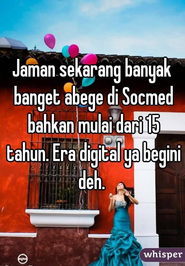 Jaman sekarang banyak banget abege di Socmed bahkan mulai dari 15 tahun. Era digital ya begini deh.