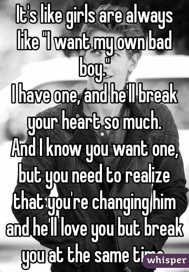 "It's like girls are always like ""I want my own bad boy.""  I have one, and he'll break your heart so much.  And I know you want one, but you need to realize that you're changing him and he'll love you but break you at the same time."