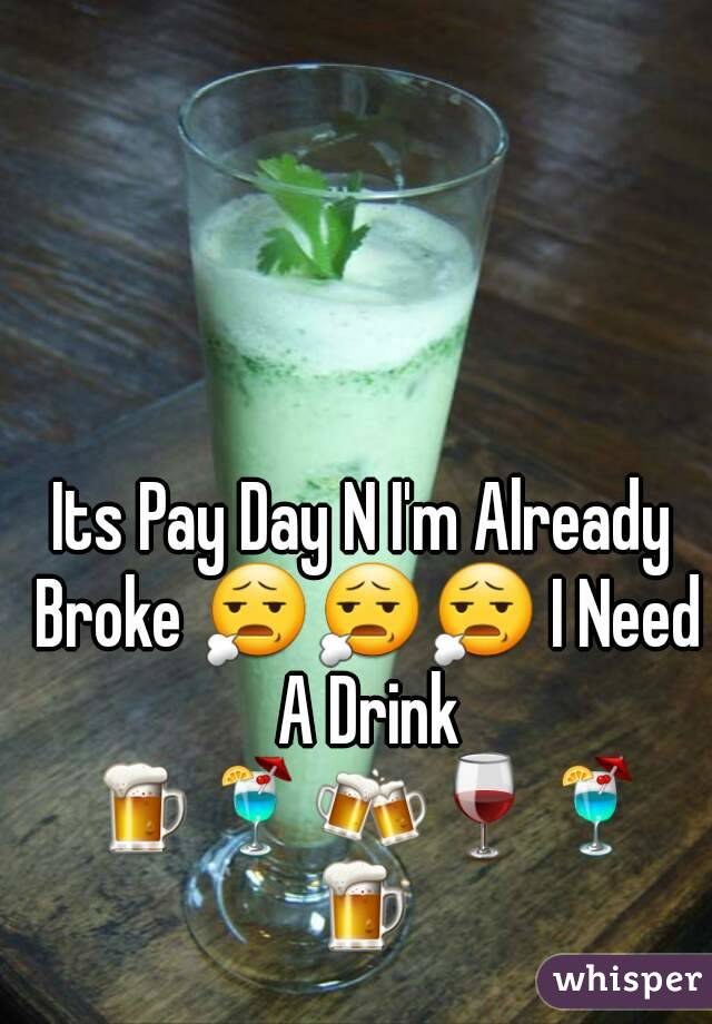 Its Pay Day N I'm Already Broke 😧😧😧 I Need A Drink 🍺🍹🍻🍷🍹🍺