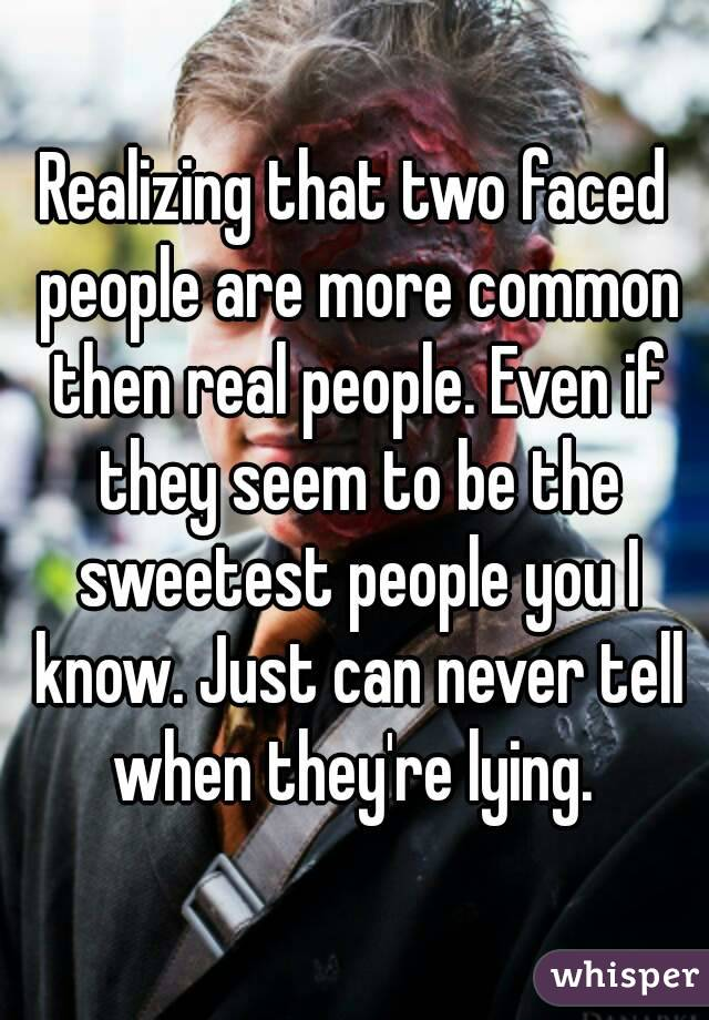 Realizing that two faced people are more common then real people. Even if they seem to be the sweetest people you I know. Just can never tell when they're lying.