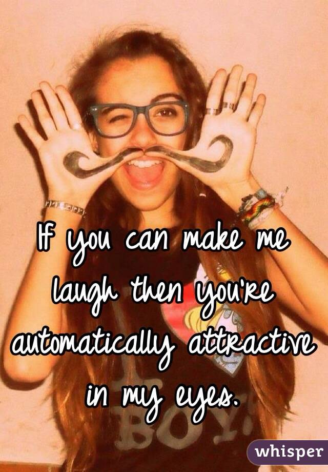 If you can make me laugh then you're automatically attractive in my eyes.