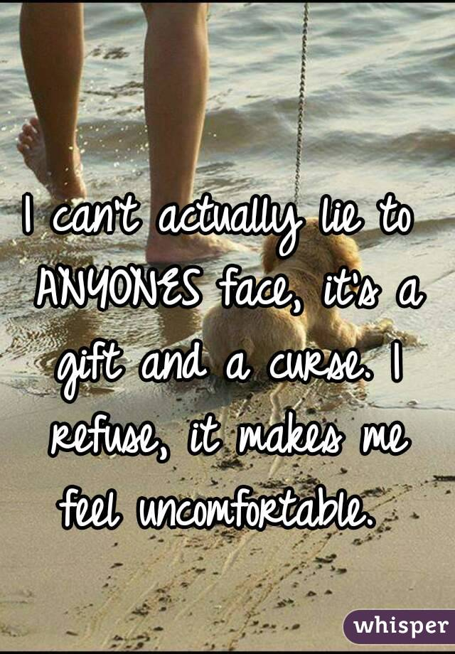 I can't actually lie to ANYONES face, it's a gift and a curse. I refuse, it makes me feel uncomfortable.