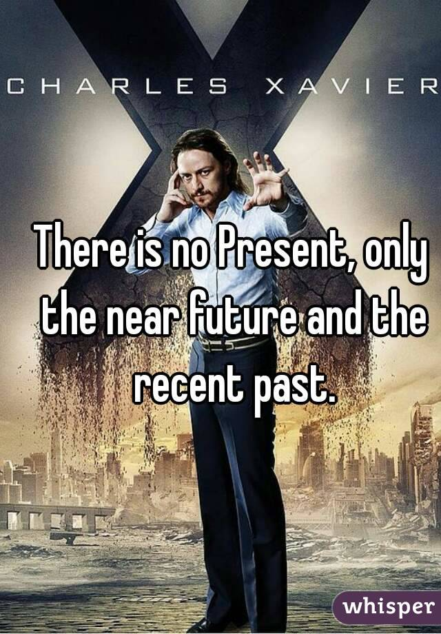 There is no Present, only the near future and the recent past.