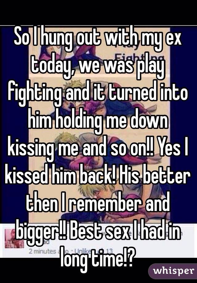 So I hung out with my ex today, we was play fighting and it turned into him holding me down kissing me and so on!! Yes I kissed him back! His better then I remember and bigger!! Best sex I had in long time!?