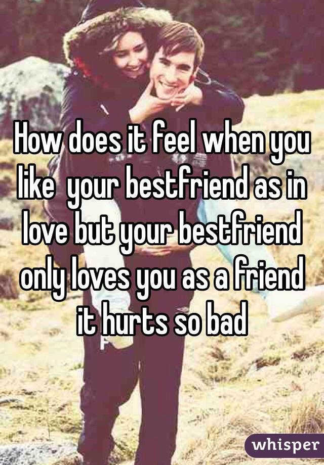 How does it feel when you like  your bestfriend as in love but your bestfriend only loves you as a friend it hurts so bad