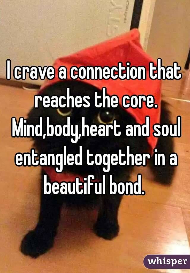 I crave a connection that reaches the core. Mind,body,heart and soul entangled together in a beautiful bond.