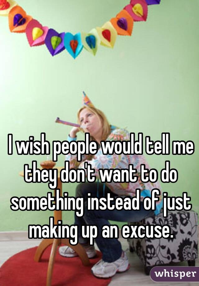 I wish people would tell me they don't want to do something instead of just making up an excuse.