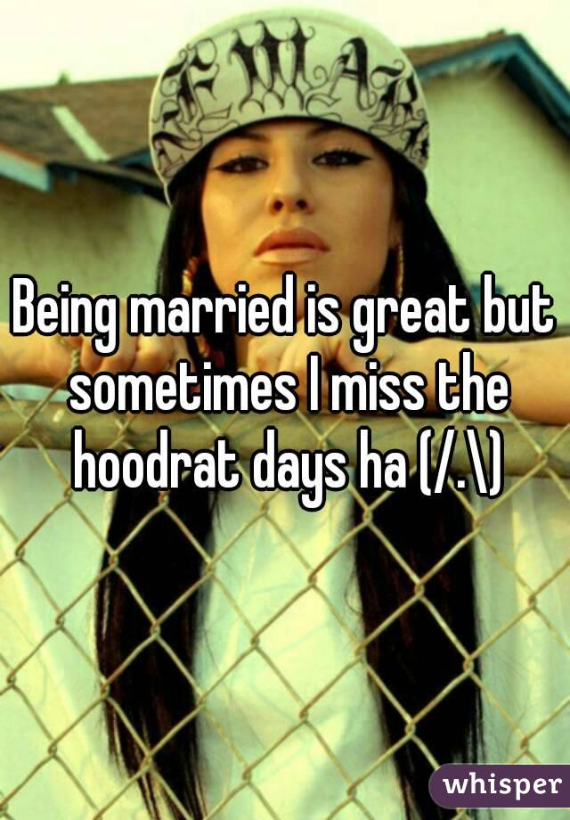 Being married is great but sometimes I miss the hoodrat days ha (/.\)