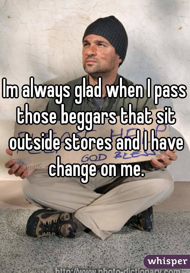 Im always glad when I pass those beggars that sit outside stores and I have change on me.