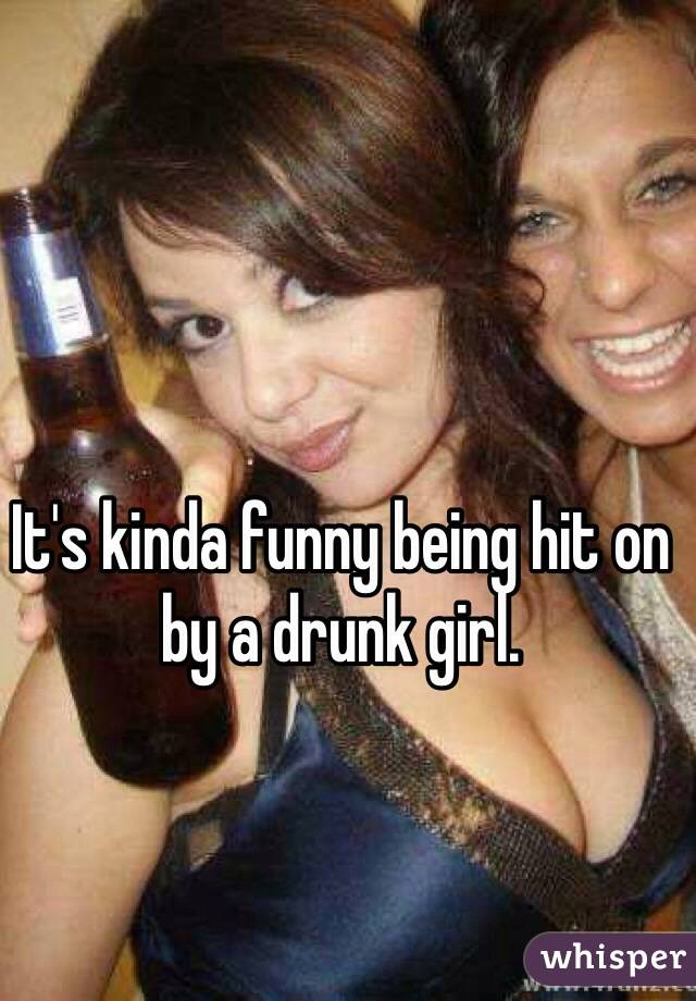 It's kinda funny being hit on by a drunk girl.