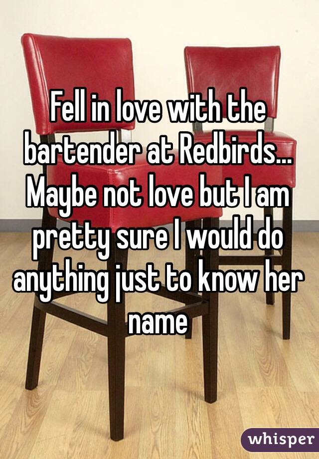 Fell in love with the bartender at Redbirds... Maybe not love but I am pretty sure I would do anything just to know her name
