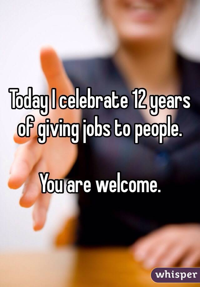 Today I celebrate 12 years of giving jobs to people.  You are welcome.