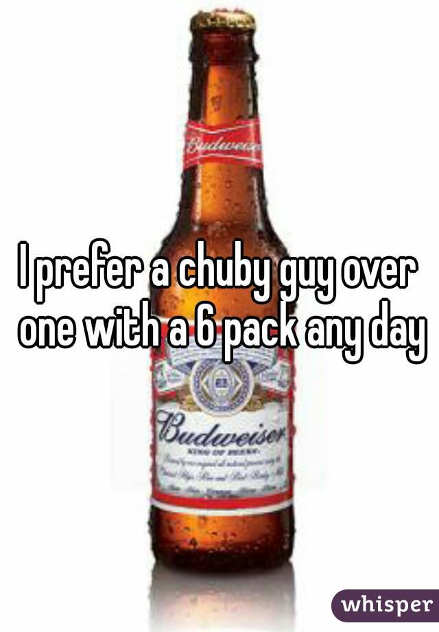 I prefer a chuby guy over one with a 6 pack any day
