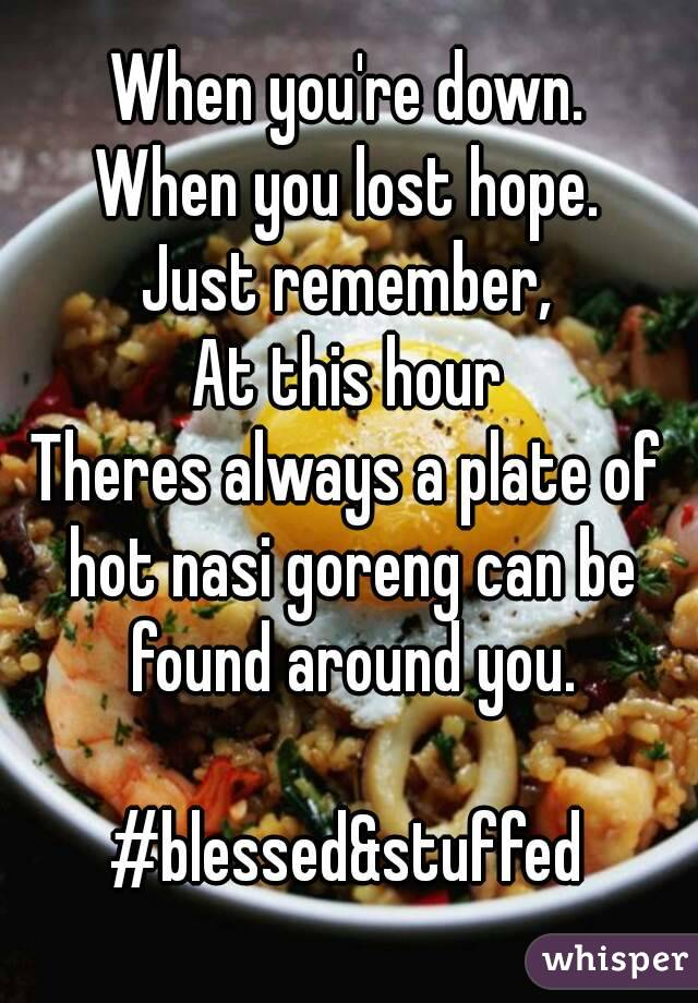When you're down. When you lost hope. Just remember, At this hour Theres always a plate of hot nasi goreng can be found around you.  #blessed&stuffed