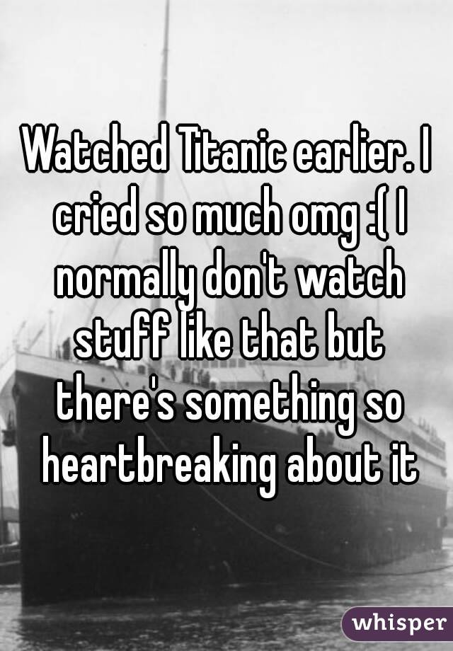 Watched Titanic earlier. I cried so much omg :( I normally don't watch stuff like that but there's something so heartbreaking about it