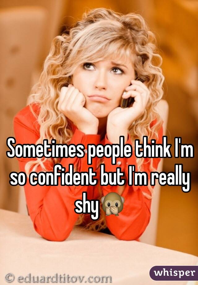 Sometimes people think I'm so confident but I'm really shy🙊
