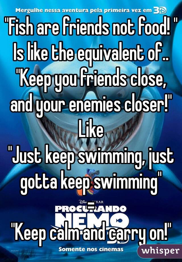 """Fish are friends not food! "" Is like the equivalent of.. ""Keep you friends close, and your enemies closer!"" Like ""Just keep swimming, just gotta keep swimming"" = ""Keep calm and carry on!"""